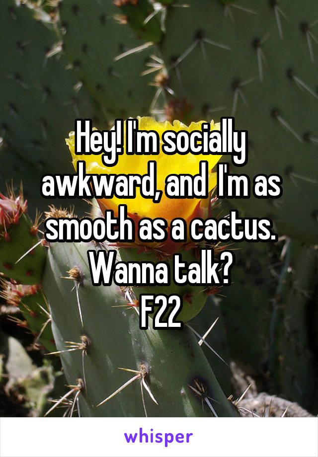 Hey! I'm socially awkward, and  I'm as smooth as a cactus. Wanna talk? F22