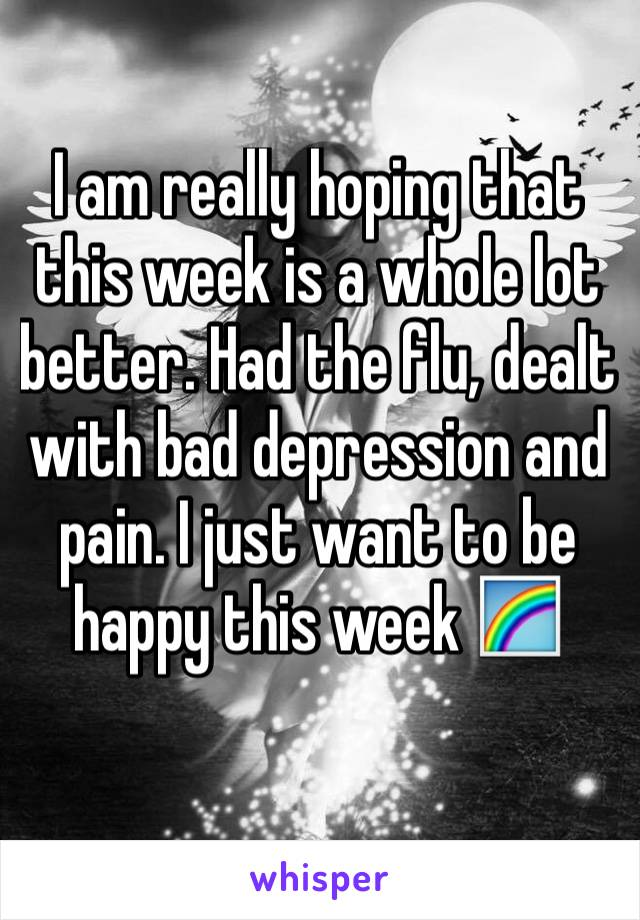 I am really hoping that this week is a whole lot better. Had the flu, dealt with bad depression and pain. I just want to be happy this week 🌈