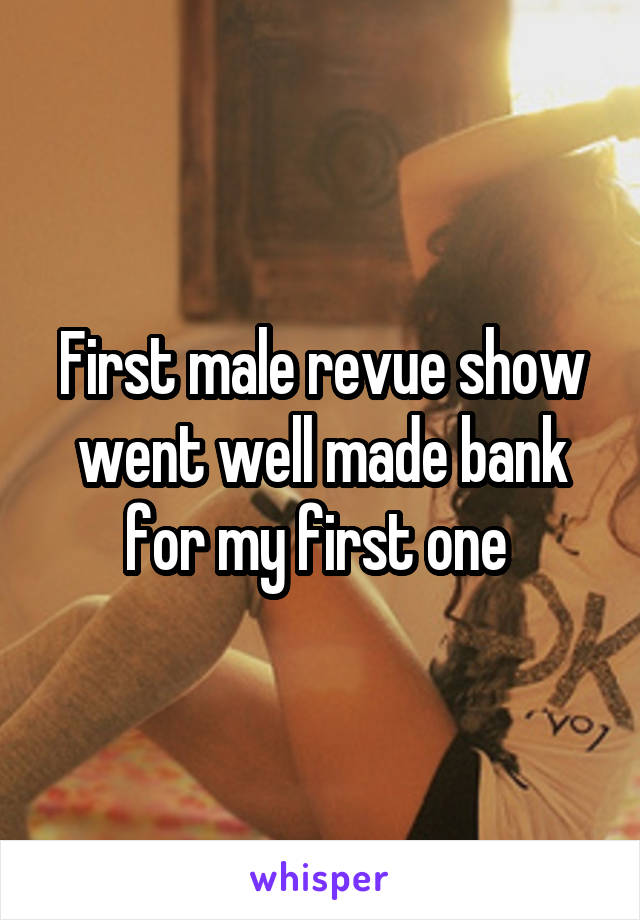 First male revue show went well made bank for my first one