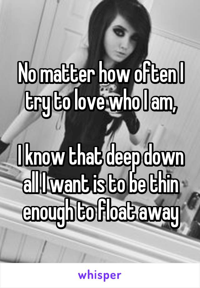 No matter how often I try to love who I am,  I know that deep down all I want is to be thin enough to float away