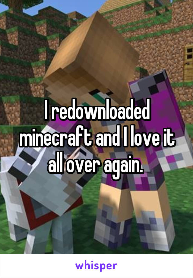 I redownloaded minecraft and I love it all over again.