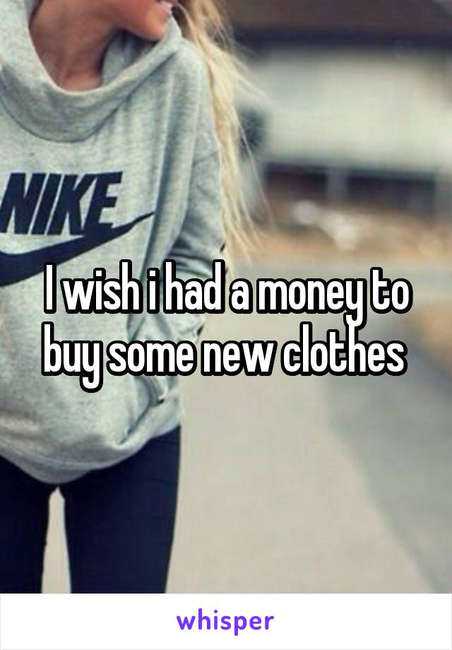 I wish i had a money to buy some new clothes