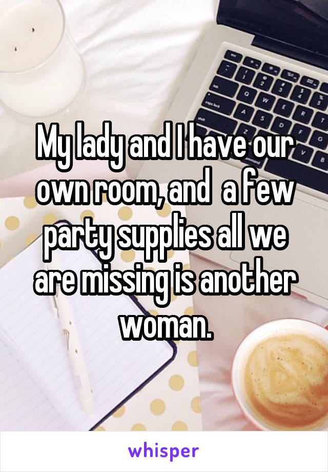 My lady and I have our own room, and  a few party supplies all we are missing is another woman.