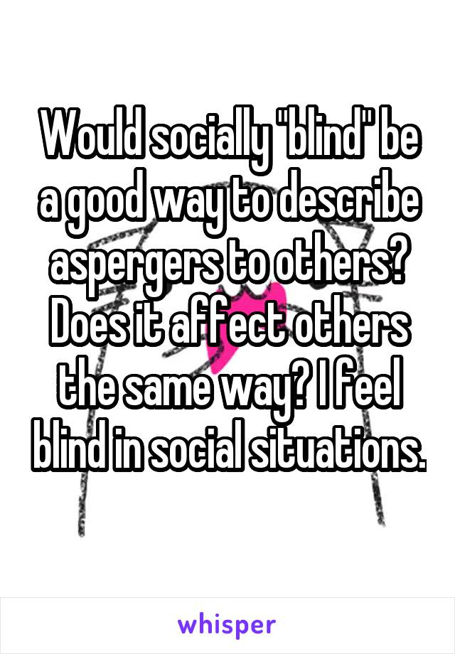 """Would socially """"blind"""" be a good way to describe aspergers to others? Does it affect others the same way? I feel blind in social situations."""