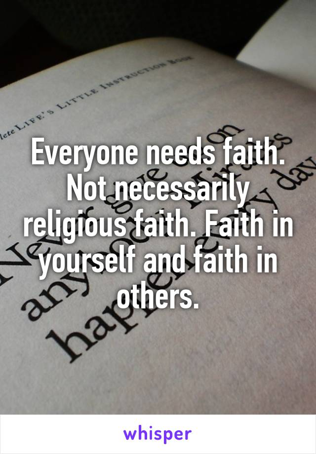 Everyone needs faith. Not necessarily religious faith. Faith in yourself and faith in others.