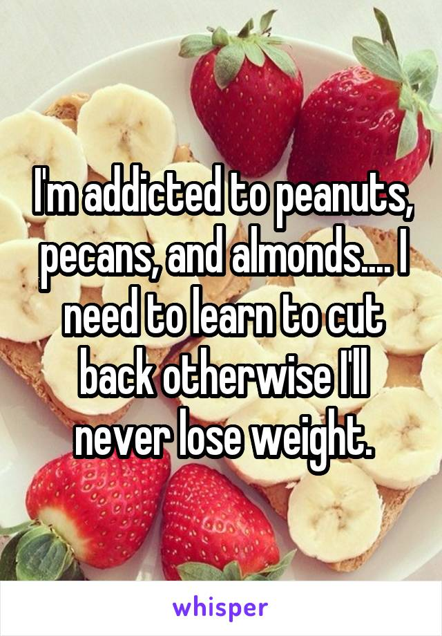 I'm addicted to peanuts, pecans, and almonds.... I need to learn to cut back otherwise I'll never lose weight.