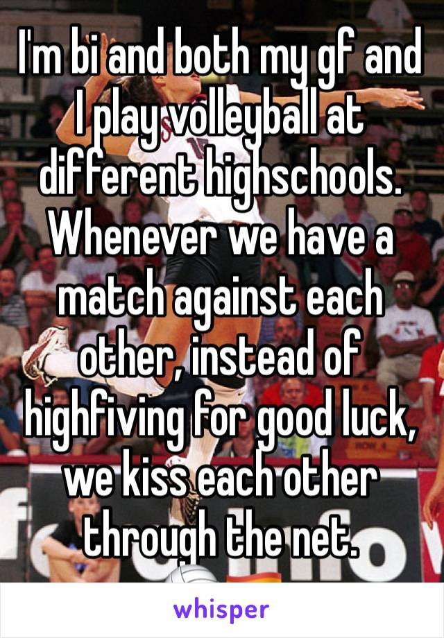 I'm bi and both my gf and I play volleyball at different highschools. Whenever we have a match against each other, instead of highfiving for good luck, we kiss each other through the net.  🏐🏳️🌈
