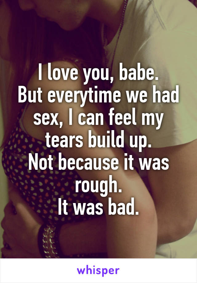 I love you, babe. But everytime we had sex, I can feel my tears build up. Not because it was rough. It was bad.