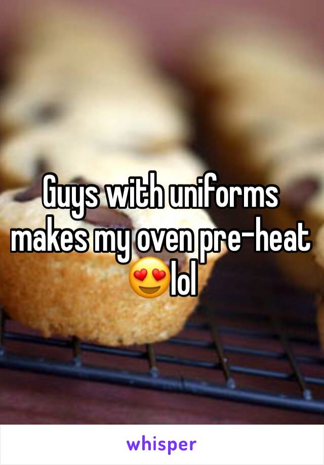 Guys with uniforms makes my oven pre-heat 😍lol