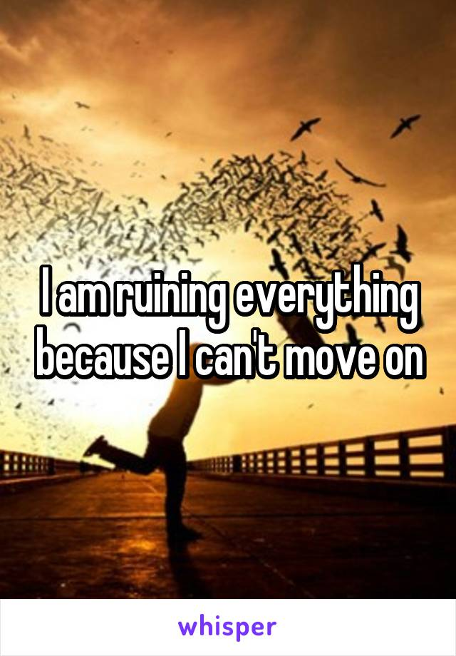 I am ruining everything because I can't move on