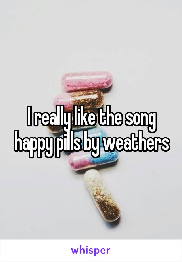 I really like the song happy pills by weathers