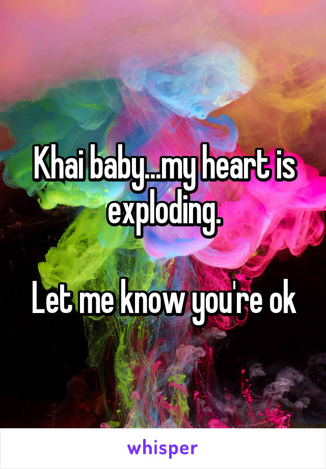 Khai baby...my heart is exploding.  Let me know you're ok