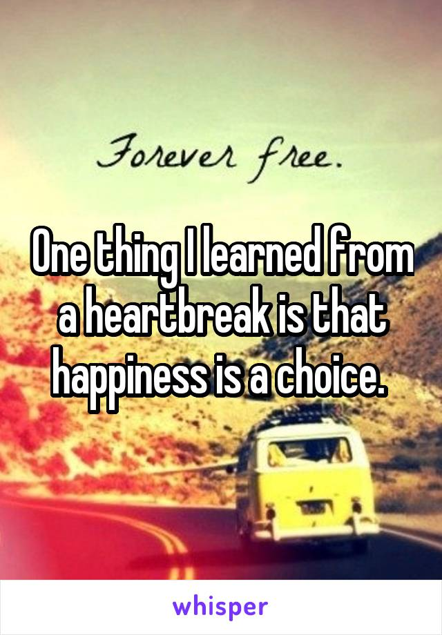 One thing I learned from a heartbreak is that happiness is a choice.