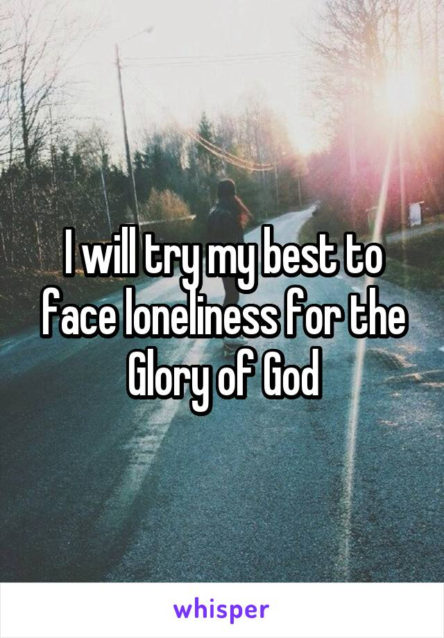 I will try my best to face loneliness for the Glory of God