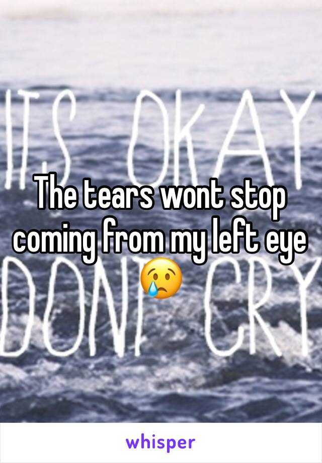 The tears wont stop coming from my left eye 😢