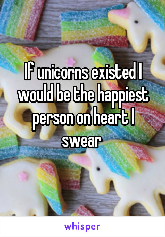 If unicorns existed I would be the happiest person on heart I swear