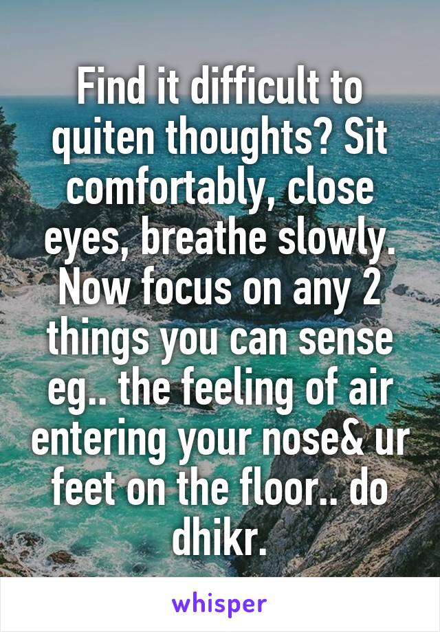 Find it difficult to quiten thoughts? Sit comfortably, close eyes, breathe slowly. Now focus on any 2 things you can sense eg.. the feeling of air entering your nose& ur feet on the floor.. do dhikr.