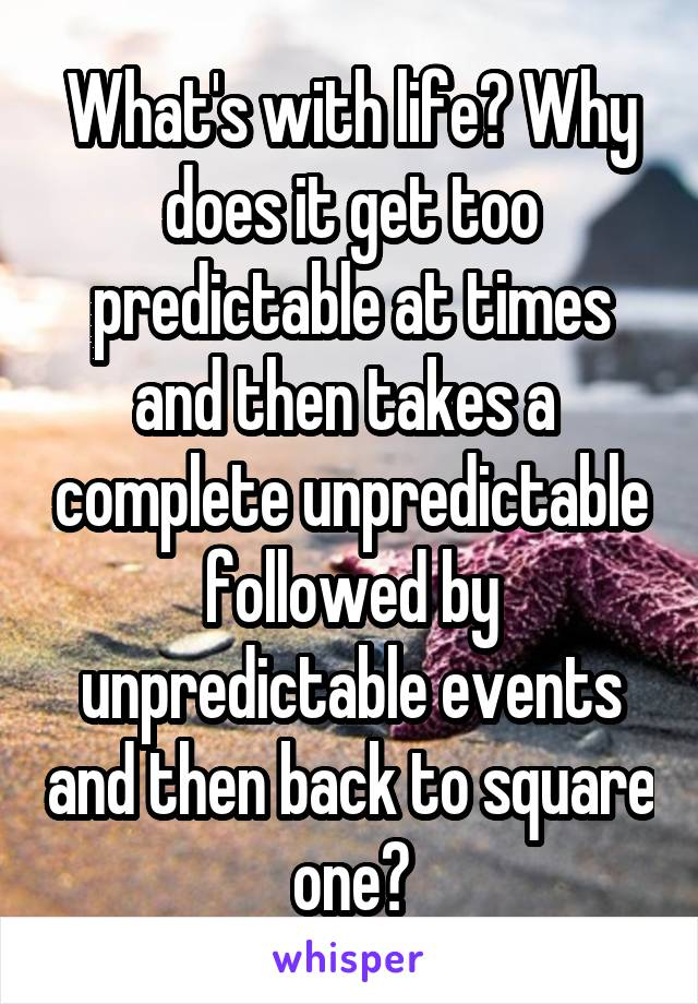 What's with life? Why does it get too predictable at times and then takes a  complete unpredictable followed by unpredictable events and then back to square one?