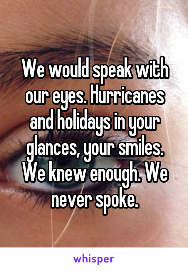 We would speak with our eyes. Hurricanes and holidays in your glances, your smiles. We knew enough. We never spoke.