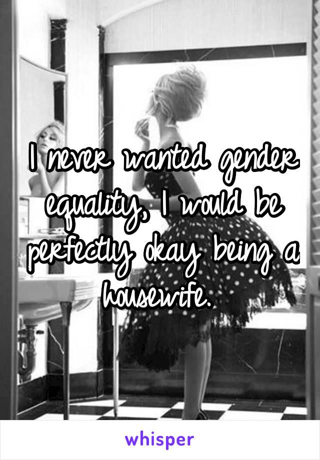 I never wanted gender equality, I would be perfectly okay being a housewife.