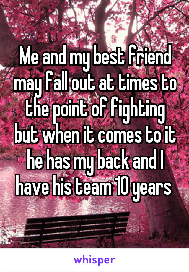 Me and my best friend may fall out at times to the point of fighting but when it comes to it he has my back and I have his team 10 years