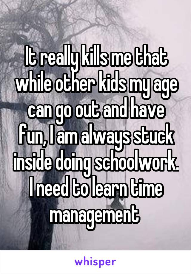 It really kills me that while other kids my age can go out and have fun, I am always stuck inside doing schoolwork. I need to learn time management