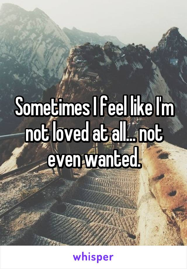 Sometimes I feel like I'm not loved at all... not even wanted.