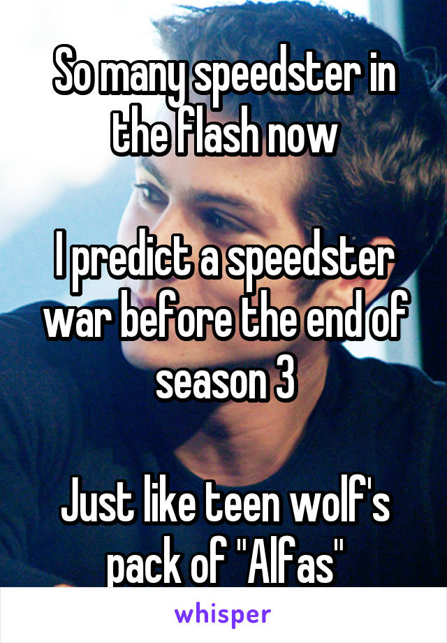 "So many speedster in the flash now  I predict a speedster war before the end of season 3  Just like teen wolf's pack of ""Alfas"""