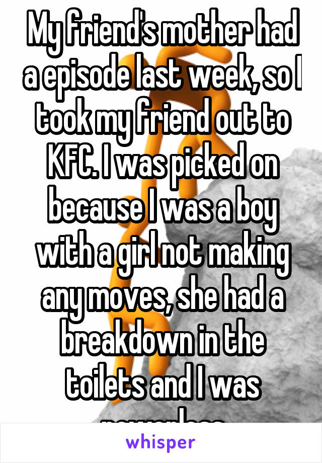 My friend's mother had a episode last week, so I took my friend out to KFC. I was picked on because I was a boy with a girl not making any moves, she had a breakdown in the toilets and I was powerless