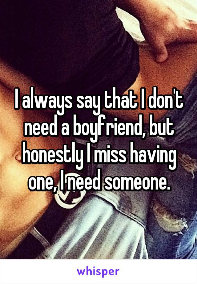 I always say that I don't need a boyfriend, but honestly I miss having one, I need someone.