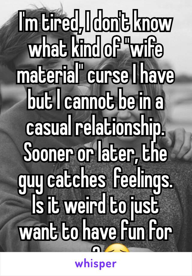 "I'm tired, I don't know what kind of ""wife material"" curse I have but l cannot be in a casual relationship. Sooner or later, the guy catches  feelings. Is it weird to just want to have fun for once?😯"