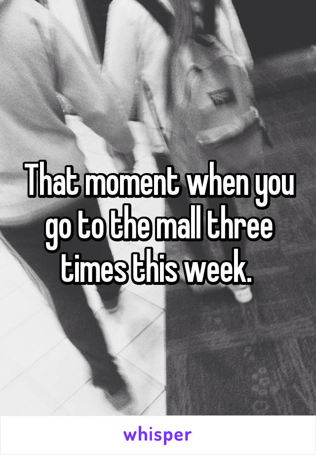 That moment when you go to the mall three times this week.