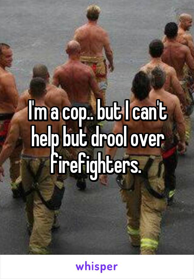 I'm a cop.. but I can't help but drool over firefighters.