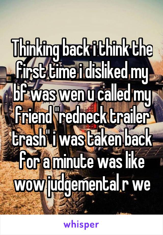 "Thinking back i think the first time i disliked my bf was wen u called my friend ""redneck trailer trash"" i was taken back for a minute was like wow judgemental r we"