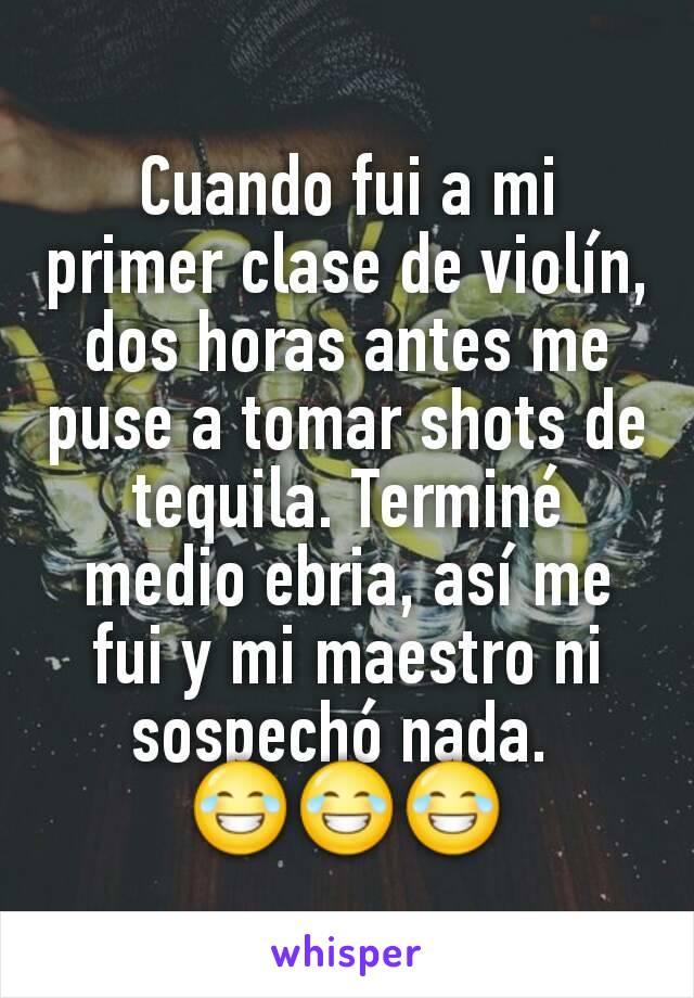 Cuando fui a mi primer clase de violín, dos horas antes me puse a tomar shots de tequila. Terminé medio ebria, así me fui y mi maestro ni sospechó nada.  😂😂😂