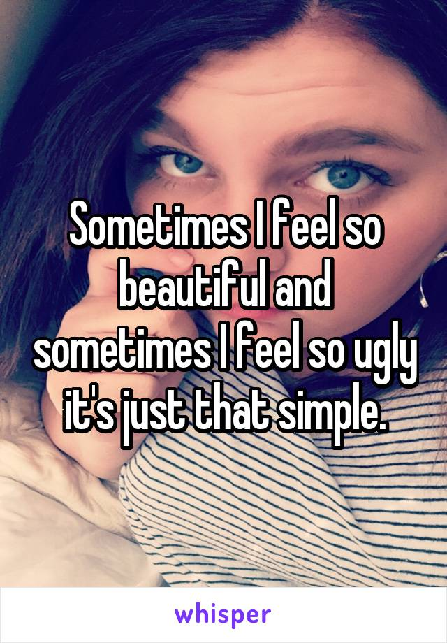 Sometimes I feel so beautiful and sometimes I feel so ugly it's just that simple.