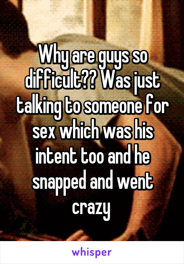 Why are guys so difficult?? Was just talking to someone for sex which was his intent too and he snapped and went crazy