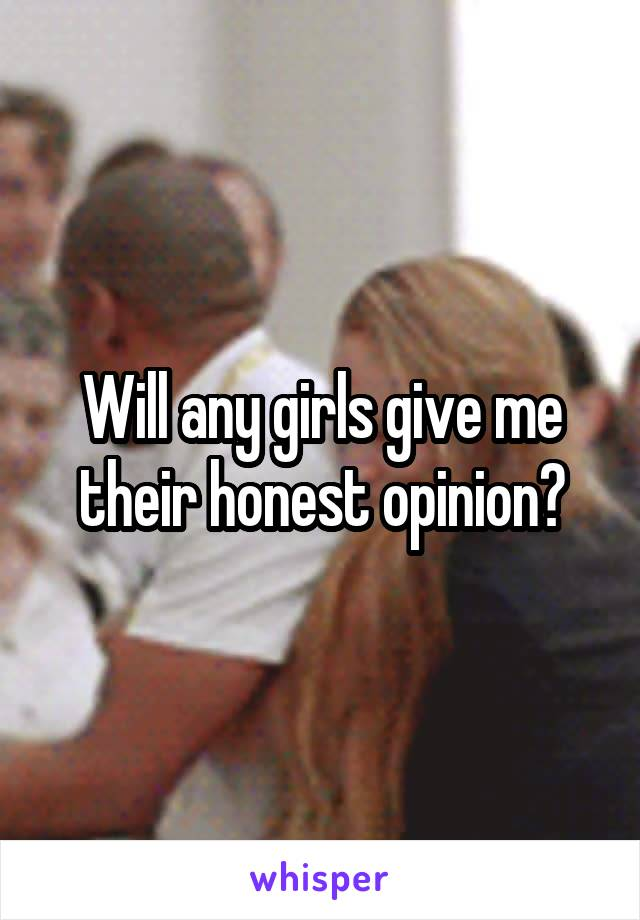 Will any girls give me their honest opinion?