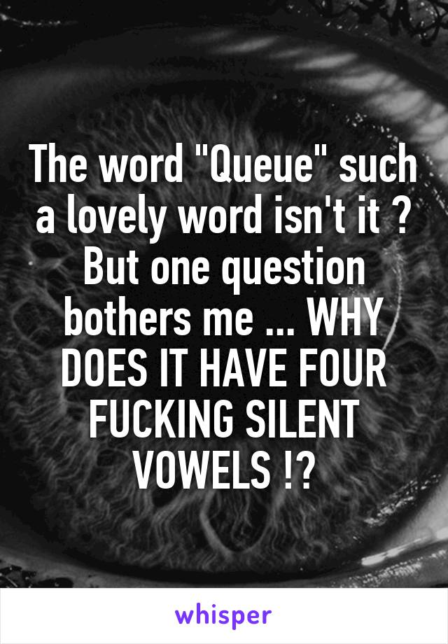"The word ""Queue"" such a lovely word isn't it ? But one question bothers me ... WHY DOES IT HAVE FOUR FUCKING SILENT VOWELS !?"