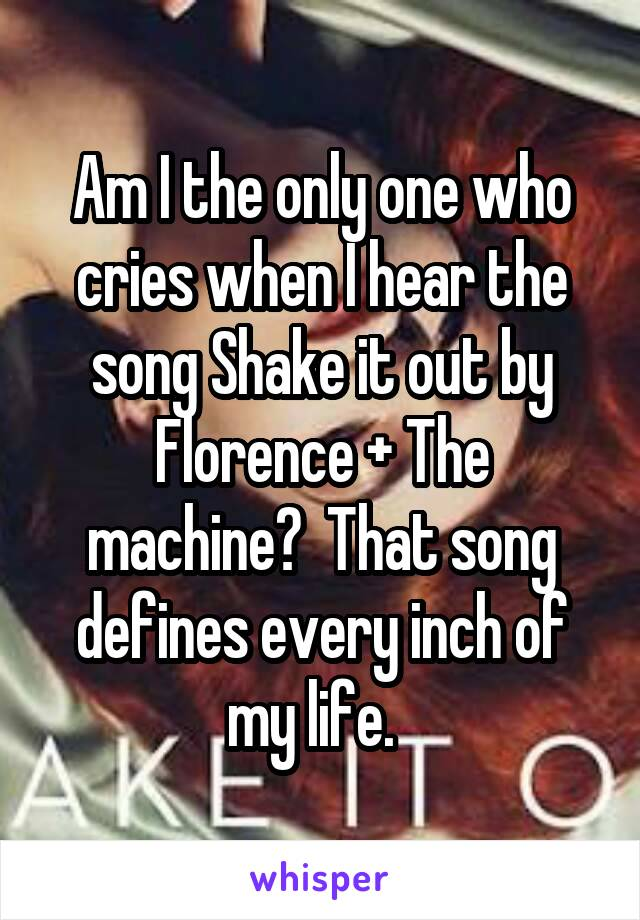 Am I the only one who cries when I hear the song Shake it out by Florence + The machine?  That song defines every inch of my life.