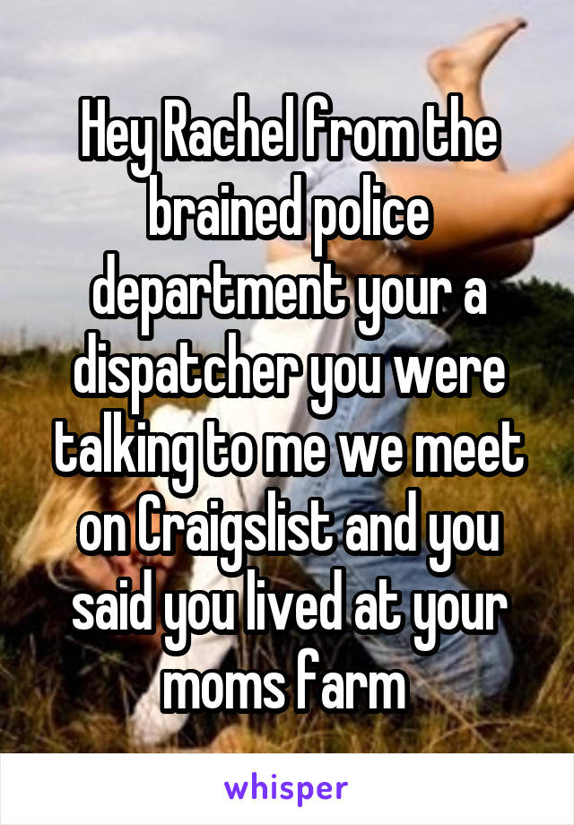 Hey Rachel from the brained police department your a dispatcher you were talking to me we meet on Craigslist and you said you lived at your moms farm