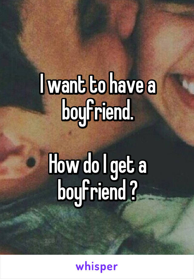 I want to have a boyfriend.  How do I get a boyfriend ?