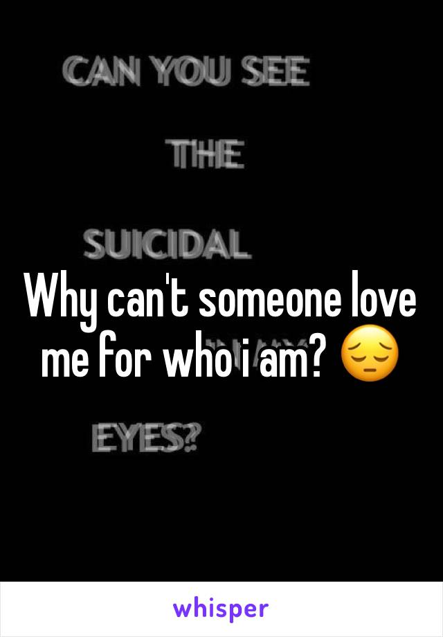 Why can't someone love me for who i am? 😔