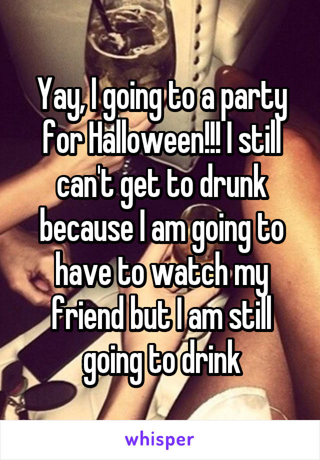 Yay, I going to a party for Halloween!!! I still can't get to drunk because I am going to have to watch my friend but I am still going to drink