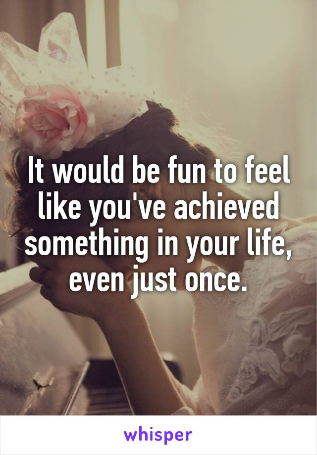 It would be fun to feel like you've achieved something in your life, even just once.
