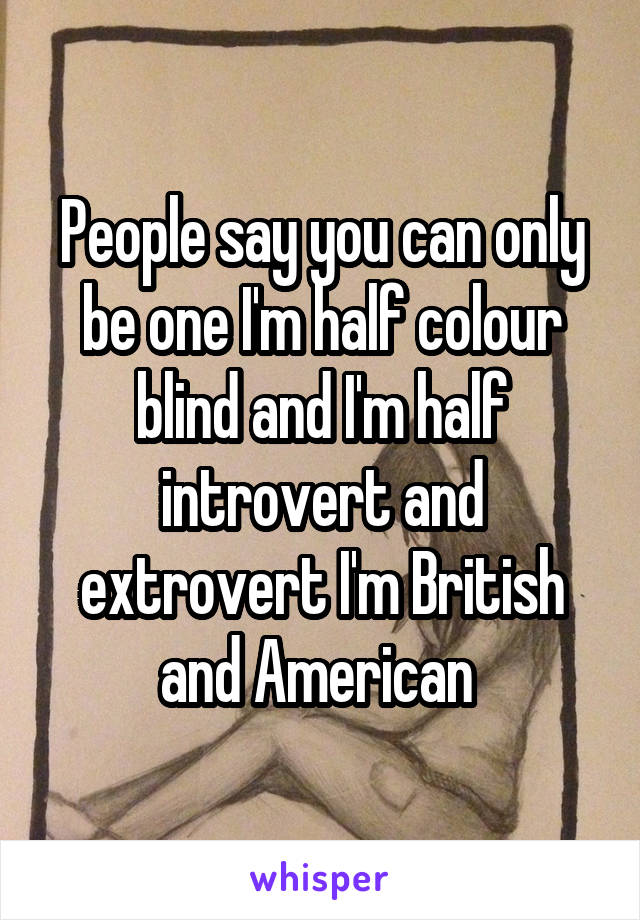 People say you can only be one I'm half colour blind and I'm half introvert and extrovert I'm British and American