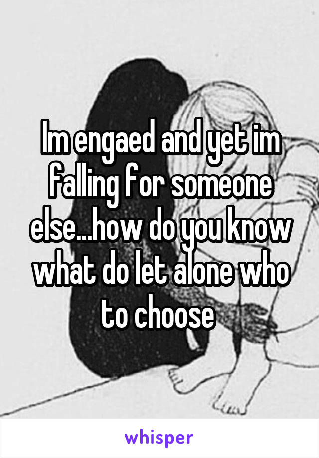 Im engaed and yet im falling for someone else...how do you know what do let alone who to choose