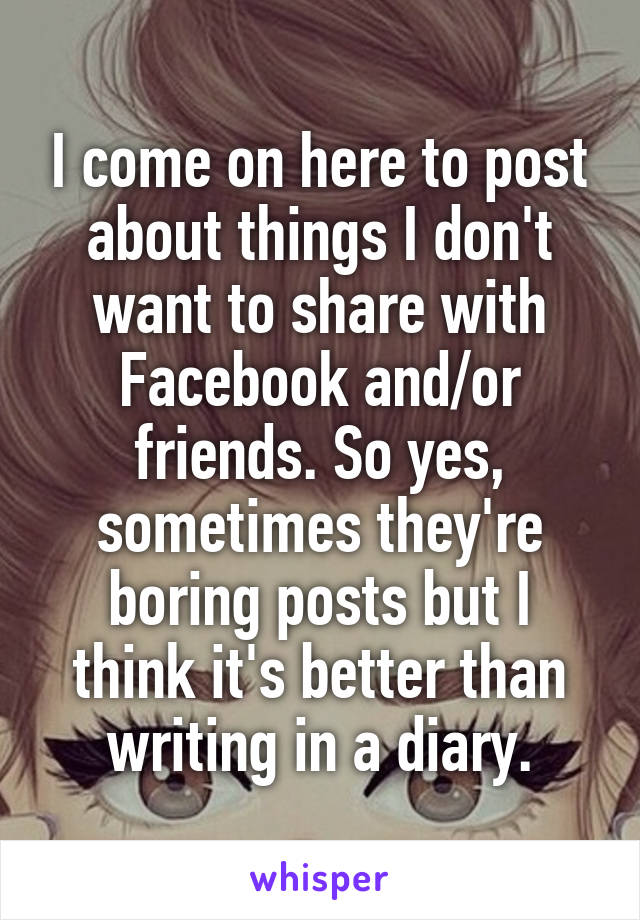 I come on here to post about things I don't want to share with Facebook and/or friends. So yes, sometimes they're boring posts but I think it's better than writing in a diary.