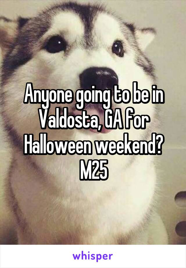 Anyone going to be in Valdosta, GA for Halloween weekend? M25