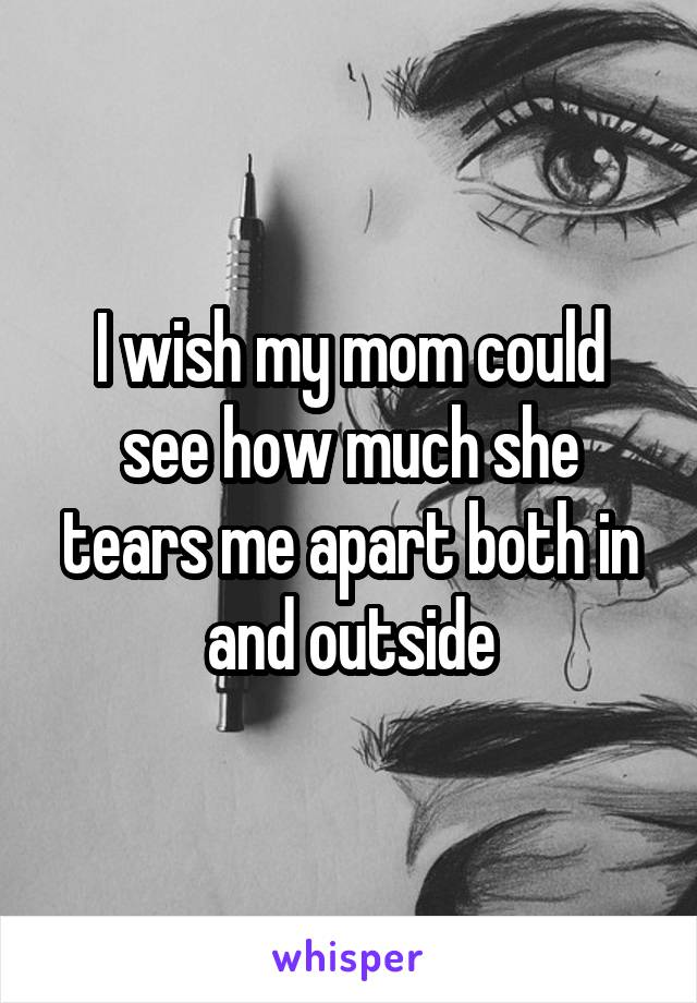 I wish my mom could see how much she tears me apart both in and outside